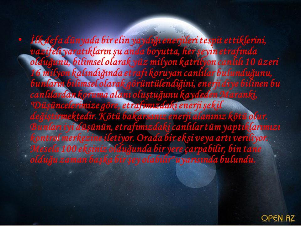 • İlk defa dünyada bir elin yaydığı enerjileri tespit ettiklerini, vazifeli yaratıkların şu anda boyutta, her şeyin etrafında olduğunu, bilimsel olarak yüz milyon katrilyon canlılı 10 üzeri 16 milyon kalındığında etrafı koruyan canlılar bulunduğunu, bunların bilimsel olarak görüntülendiğini, enerji diye bilinen bu canlılardan koruma alanı oluştuğunu kaydeden Maranki, Düşüncelerimize göre, etrafımızdaki enerji şekil değiştirmektedir.