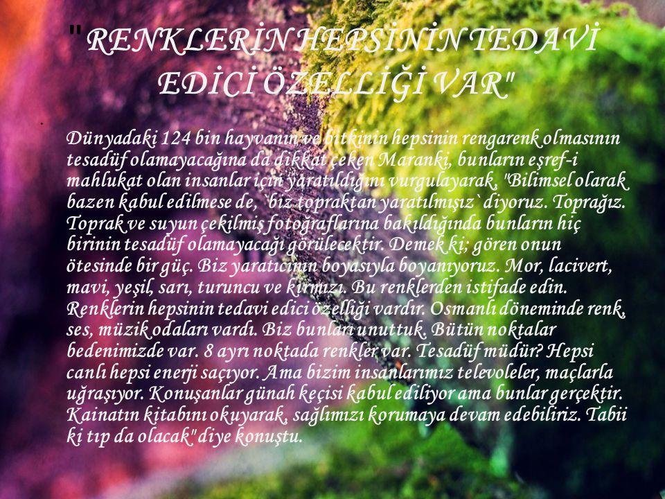 RENKLERİN HEPSİNİN TEDAVİ EDİCİ ÖZELLİĞİ VAR • Dünyadaki 124 bin hayvanın ve bitkinin hepsinin rengarenk olmasının tesadüf olamayacağına da dikkat çeken Maranki, bunların eşref-i mahlukat olan insanlar için yaratıldığını vurgulayarak, Bilimsel olarak bazen kabul edilmese de, `biz topraktan yaratılmışız` diyoruz.