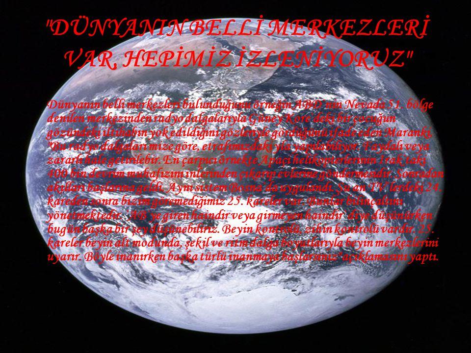 DÜNYANIN BELLİ MERKEZLERİ VAR, HEPİMİZ İZLENİYORUZ • Dünyanın belli merkezleri bulunduğunu örneğin ABD`nin Nevada 51.