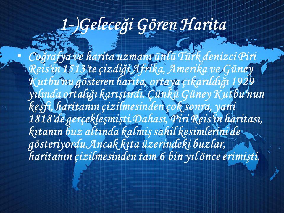 1-)Geleceği Gören Harita • Coğrafya ve harita uzmanı ünlü Türk denizci Piri Reis in 1513 te çizdiği Afrika, Amerika ve Güney Kutbu nu gösteren harita, ortaya çıkarıldığı 1929 yılında ortalığı karıştırdı.