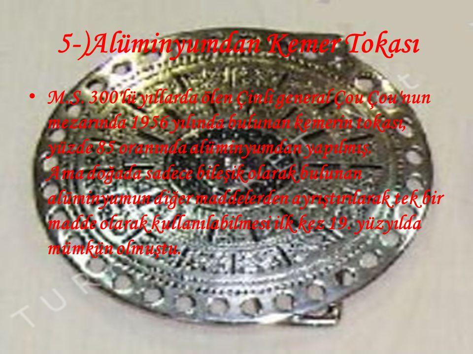 5-)Alüminyumdan Kemer Tokası • M.S. 300'lü yıllarda ölen Çinli general Çou Çou'nun mezarında 1956 yılında bulunan kemerin tokası, yüzde 85 oranında al