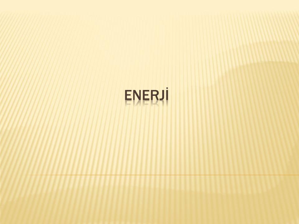  Enerji, bir cisim ya da sistemin iş yapabilme yeteneği, yaratılan güç anlamındadır.