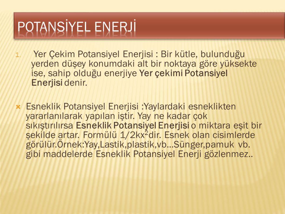 1. Yer Çekim Potansiyel Enerjisi : Bir kütle, bulunduğu yerden düşey konumdaki alt bir noktaya göre yüksekte ise, sahip olduğu enerjiye Yer çekimi Pot
