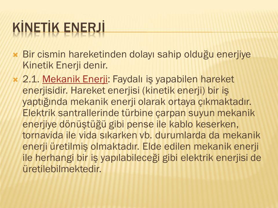  Bir cismin hareketinden dolayı sahip olduğu enerjiye Kinetik Enerji denir.  2.1. Mekanik Enerji: Faydalı iş yapabilen hareket enerjisidir. Hareket
