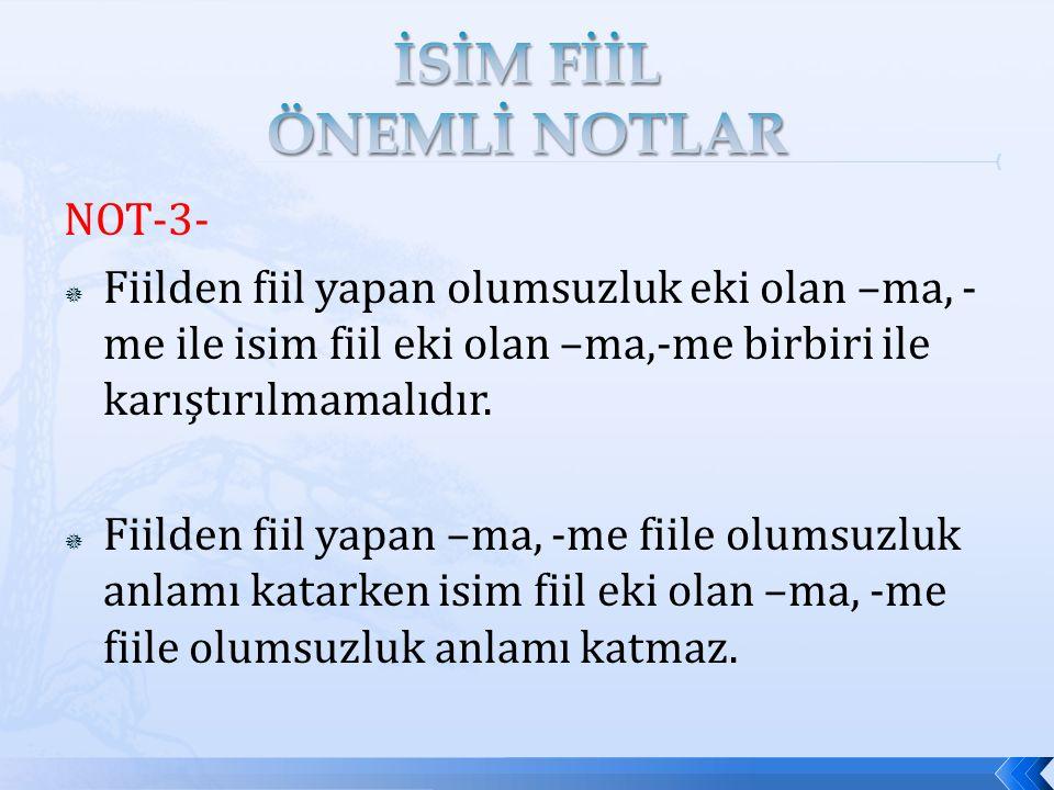 NOT-3-  Fiilden fiil yapan olumsuzluk eki olan –ma, - me ile isim fiil eki olan –ma,-me birbiri ile karıştırılmamalıdır.