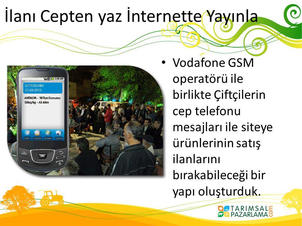 İlanı Cepten yaz İnternette Yayınla • Vodafone GSM operatörü ile birlikte Çiftçilerin cep telefonu mesajları ile siteye ürünlerinin satış ilanlarını b
