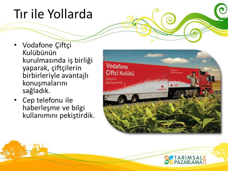 Tır ile Yollarda • Vodafone Çiftçi Kulübünün kurulmasında iş birliği yaparak, çiftçilerin birbirleriyle avantajlı konuşmalarını sağladık. • Cep telefo