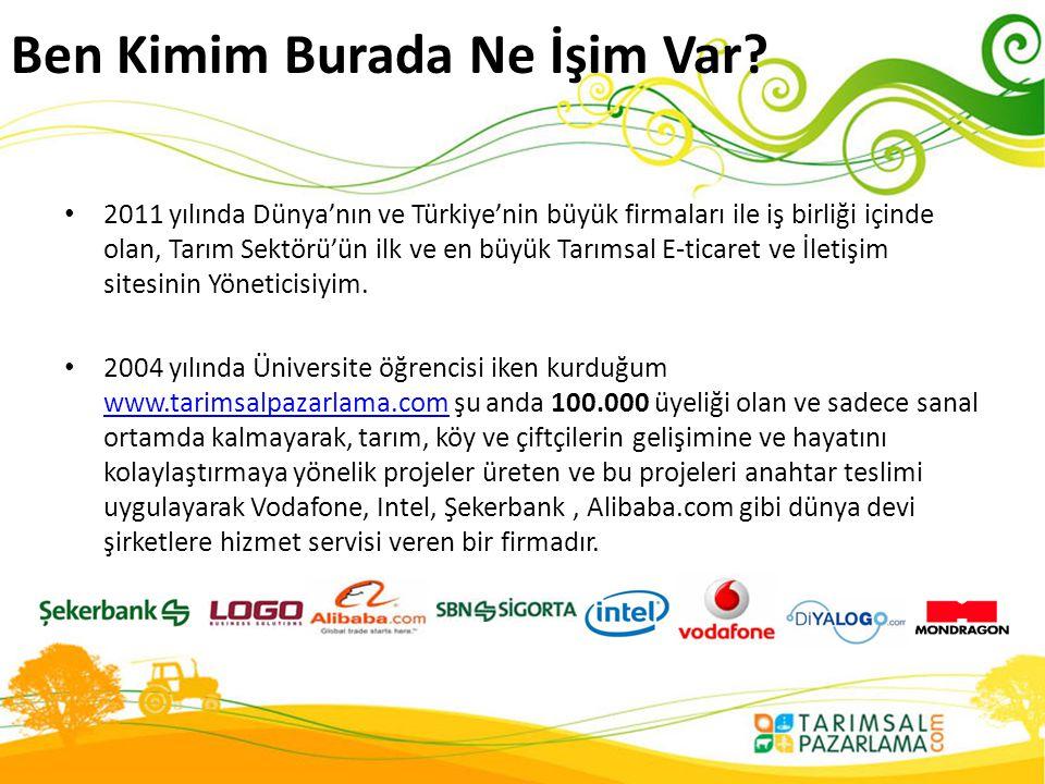 Ben Kimim Burada Ne İşim Var? • 2011 yılında Dünya'nın ve Türkiye'nin büyük firmaları ile iş birliği içinde olan, Tarım Sektörü'ün ilk ve en büyük Tar