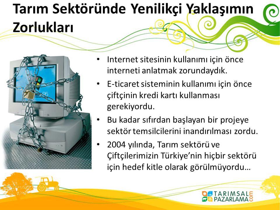 Tarım Sektöründe Yenilikçi Yaklaşımın Zorlukları • Internet sitesinin kullanımı için önce interneti anlatmak zorundaydık. • E-ticaret sisteminin kulla