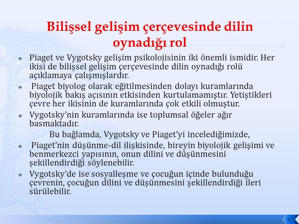  Piaget ve Vygotsky gelişim psikolojisinin iki önemli ismidir. Her ikisi de bilişsel gelişim çerçevesinde dilin oynadığı rolü açıklamaya çalışmışlard