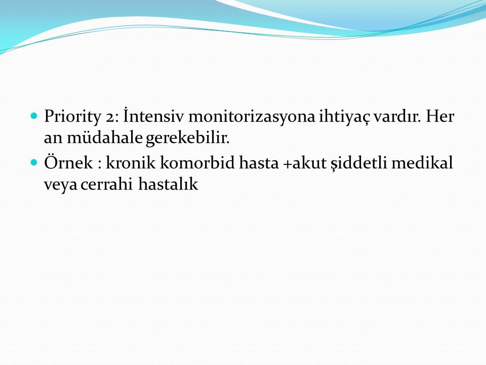  Priority 3: Kritik unstabil hastalar,ancak altta yatan koşullardan dolayı geri dönüş,iyileşme olasılığı düşük  Akut hastalık için yoğun tedavi verilebilir ancak bunların entübasyon ve resüsitasyonlarında sınırlama var  Metastatik maligniteye ek infeksiyon, kardiayak tamponat gibi