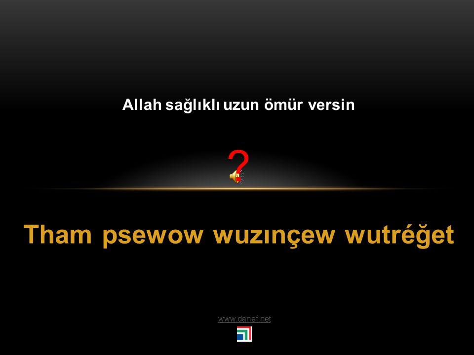 Tham ğeş`ećeh wöşı` Allah uzun ömürler versin
