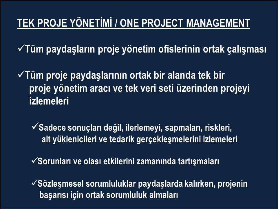 TEK PROJE YÖNETİMİ / ONE PROJECT MANAGEMENT  Tüm paydaşların proje yönetim ofislerinin ortak çalışması  Tüm proje paydaşlarının ortak bir alanda tek bir proje yönetim aracı ve tek veri seti üzerinden projeyi izlemeleri  Sadece sonuçları değil, ilerlemeyi, sapmaları, riskleri, alt yüklenicileri ve tedarik gerçekleşmelerini izlemeleri  Sorunları ve olası etkilerini zamanında tartışmaları  Sözleşmesel sorumluluklar paydaşlarda kalırken, projenin başarısı için ortak sorumluluk almaları