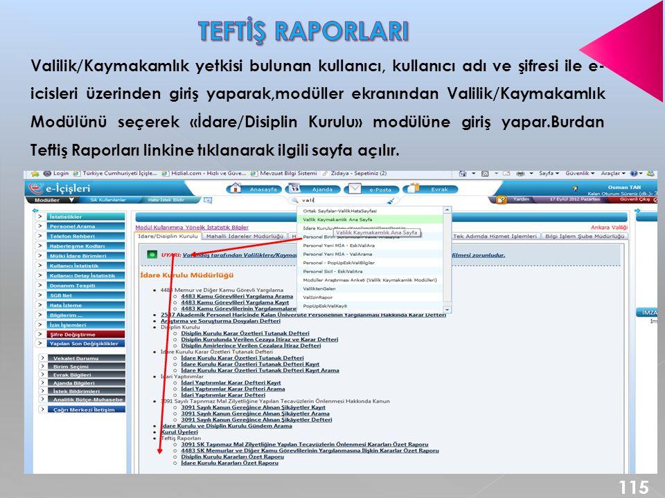 Valilik/Kaymakamlık yetkisi bulunan kullanıcı, kullanıcı adı ve şifresi ile e- icisleri üzerinden giriş yaparak,modüller ekranından Valilik/Kaymakamlık Modülünü seçerek «İdare/Disiplin Kurulu» modülüne giriş yapar.Burdan Teftiş Raporları linkine tıklanarak ilgili sayfa açılır.