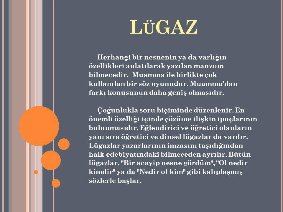 L Ü GAZ Herhangi bir nesnenin ya da varlığın özellikleri anlatılarak yazılan manzum bilmecedir. Muamma ile birlikte çok kullanılan bir söz oyunudur. M