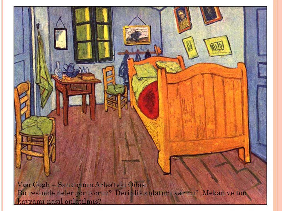 Van Gogh – Sanatçının Arles'teki Odası Bu resimde neler görüyoruz? Derinlik anlatımı var mı? Mekan ve ton kavramı nasıl anlatılmış?