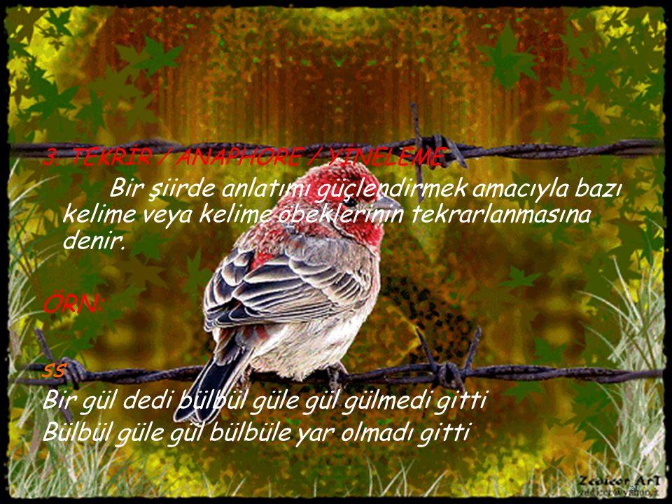 3. TEKRİR / ANAPHORE / YİNELEME Bir şiirde anlatımı güçlendirmek amacıyla bazı kelime veya kelime öbeklerinin tekrarlanmasına denir. ÖRN: ss Bir gül d