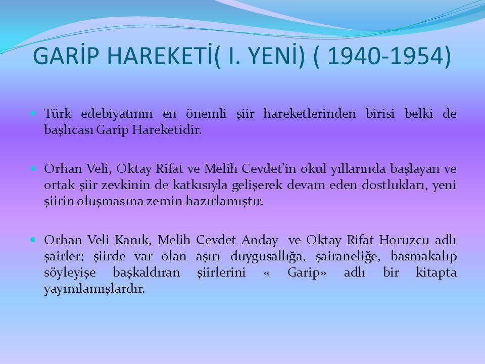GARİP HAREKETİ( I. YENİ) ( 1940-1954)  Türk edebiyatının en önemli şiir hareketlerinden birisi belki de başlıcası Garip Hareketidir.  Orhan Veli, Ok