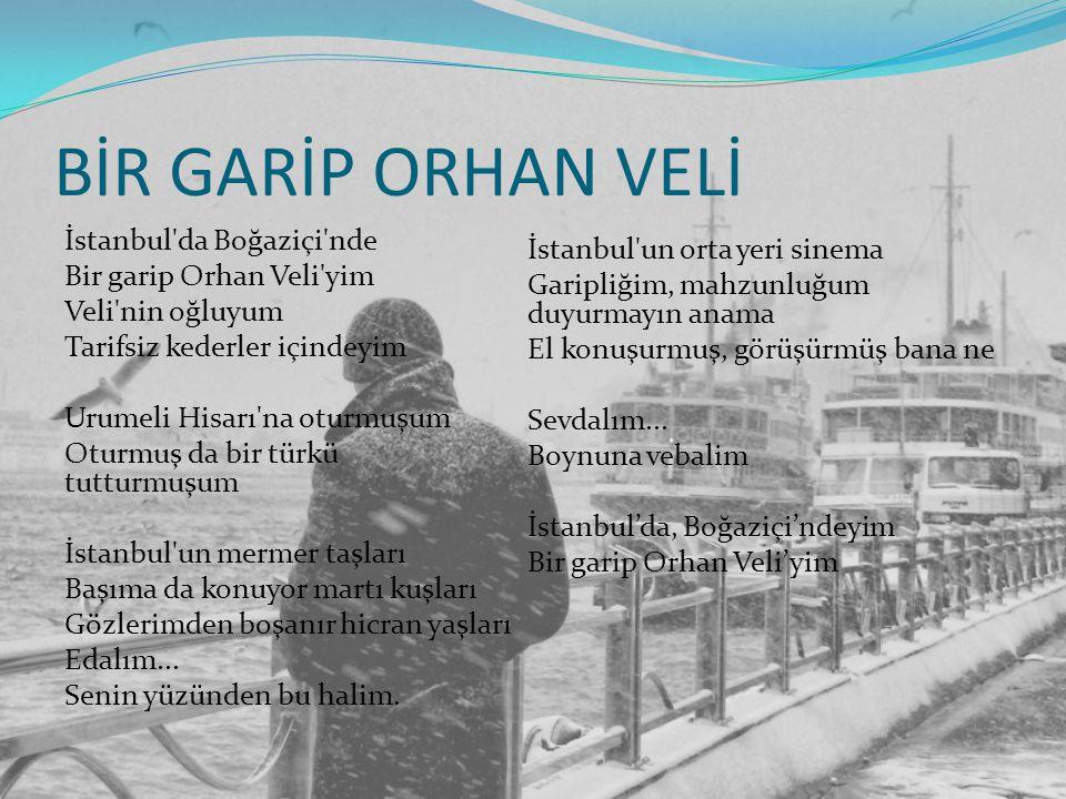BİR GARİP ORHAN VELİ İstanbul'da Boğaziçi'nde Bir garip Orhan Veli'yim Veli'nin oğluyum Tarifsiz kederler içindeyim Urumeli Hisarı'na oturmuşum Oturmu