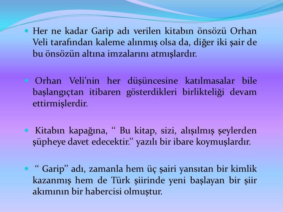  Her ne kadar Garip adı verilen kitabın önsözü Orhan Veli tarafından kaleme alınmış olsa da, diğer iki şair de bu önsözün altına imzalarını atmışlard