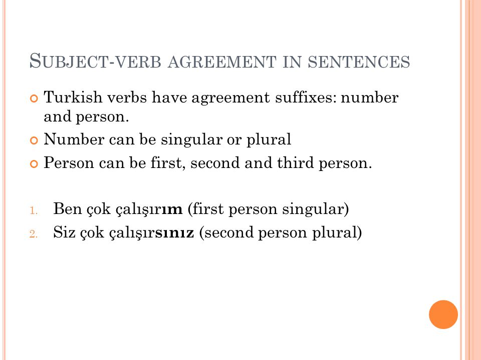 S UBJECT - VERB AGREEMENT IN SENTENCES Turkish verbs have agreement suffixes: number and person. Number can be singular or plural Person can be first,