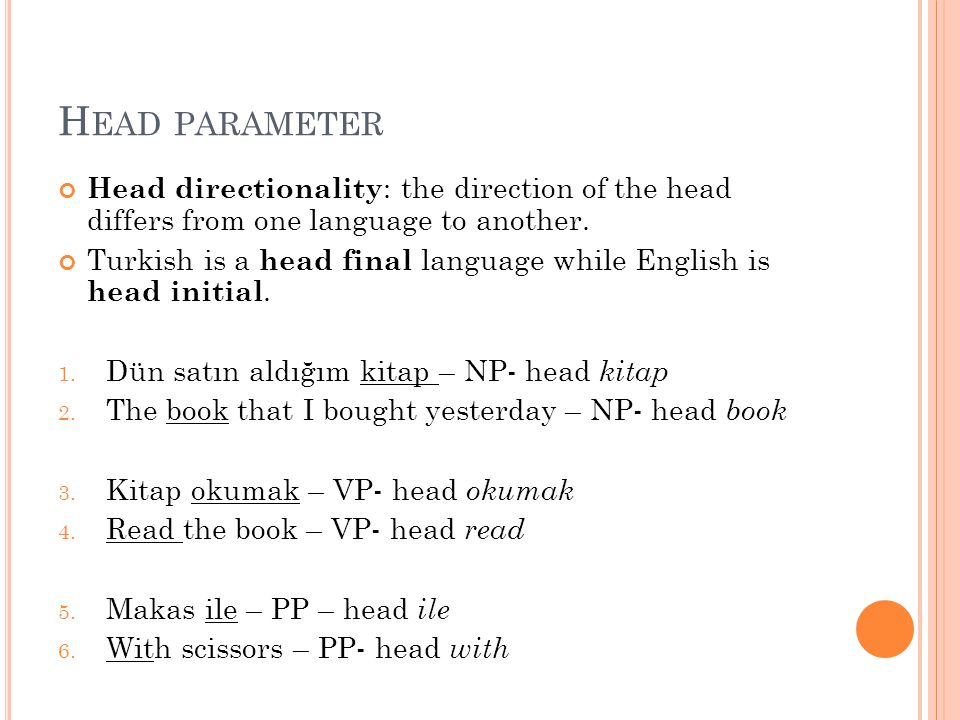 H EAD PARAMETER Head directionality : the direction of the head differs from one language to another. Turkish is a head final language while English i