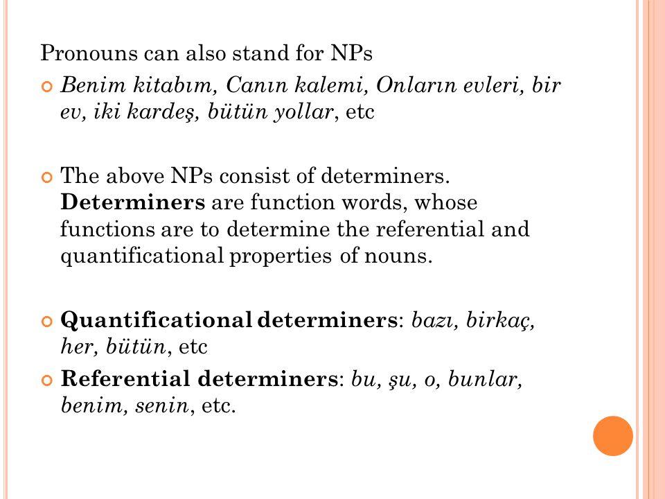 Pronouns can also stand for NPs Benim kitabım, Canın kalemi, Onların evleri, bir ev, iki kardeş, bütün yollar, etc The above NPs consist of determiner