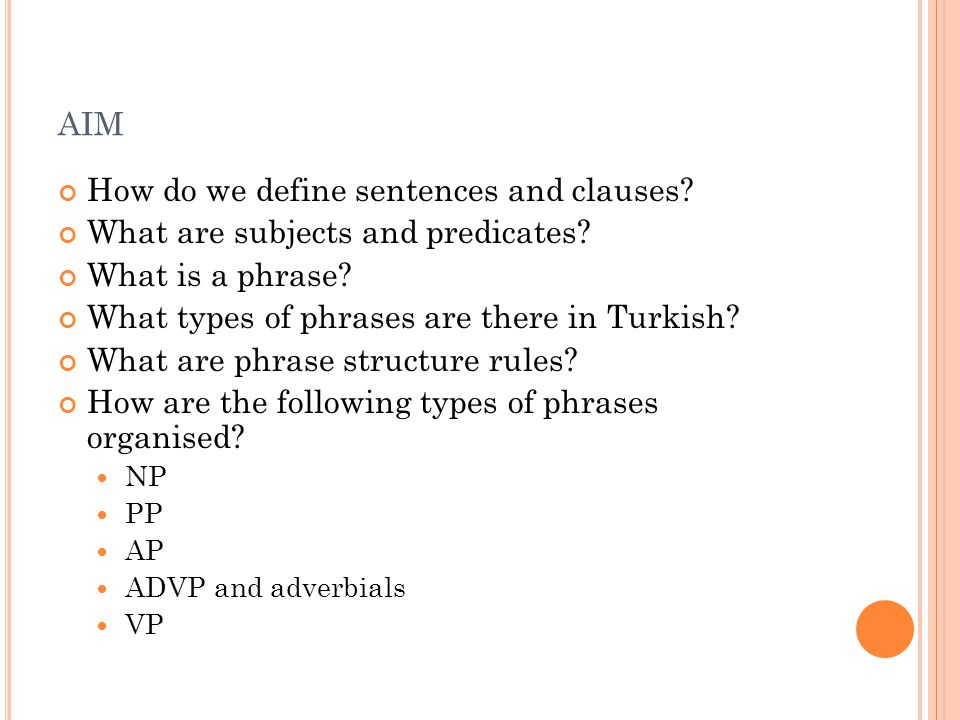 AIM How do we define sentences and clauses? What are subjects and predicates? What is a phrase? What types of phrases are there in Turkish? What are p