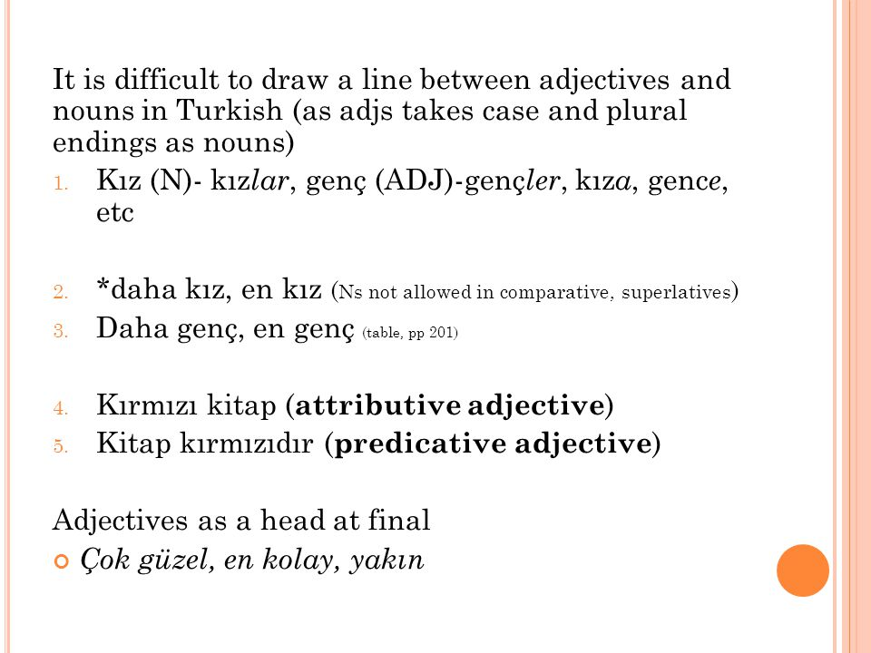 It is difficult to draw a line between adjectives and nouns in Turkish (as adjs takes case and plural endings as nouns) 1.