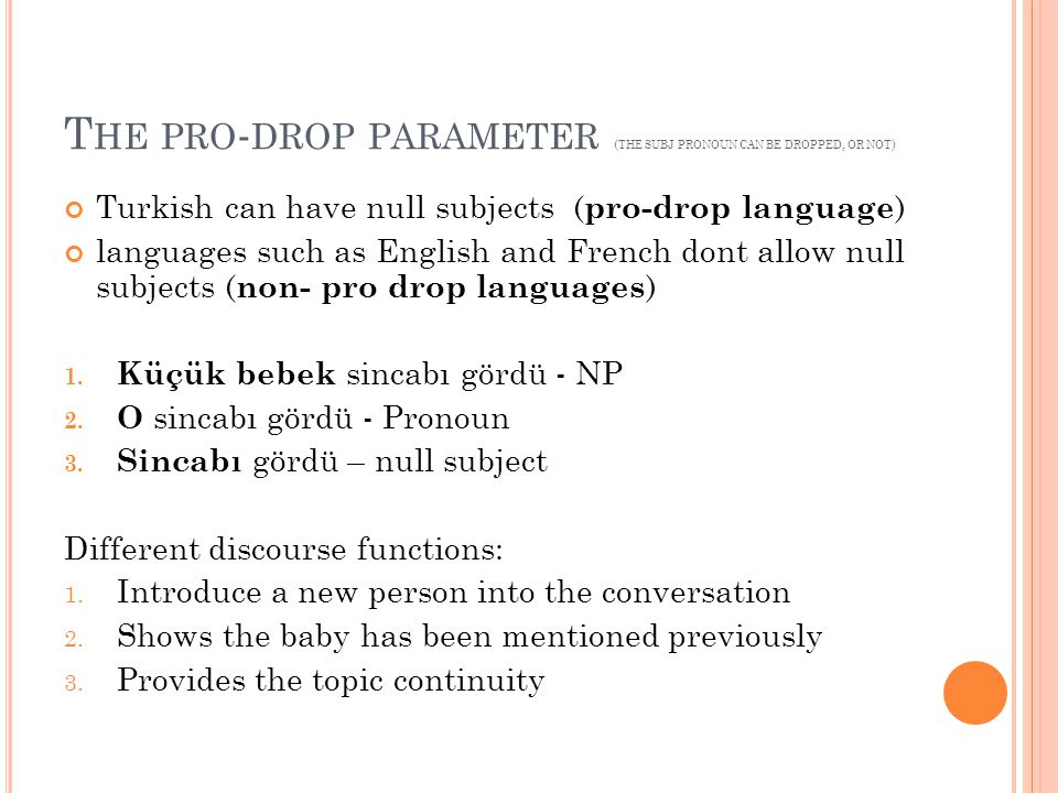 T HE PRO - DROP PARAMETER ( THE SUBJ PRONOUN CAN BE DROPPED, OR NOT ) Turkish can have null subjects ( pro-drop language ) languages such as English a