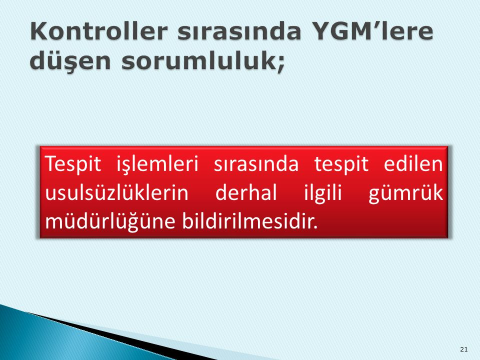 21 Tespit işlemleri sırasında tespit edilen usulsüzlüklerin derhal ilgili gümrük müdürlüğüne bildirilmesidir.