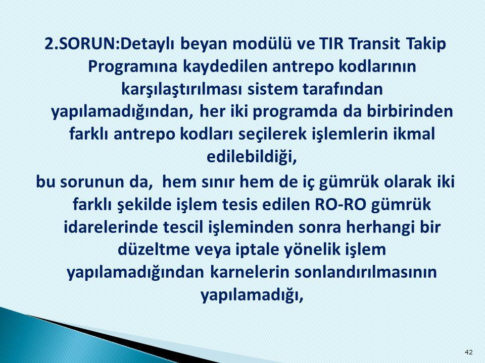 2.SORUN:Detaylı beyan modülü ve TIR Transit Takip Programına kaydedilen antrepo kodlarının karşılaştırılması sistem tarafından yapılamadığından, her i