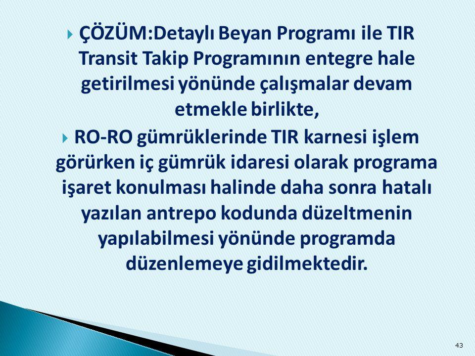  ÇÖZÜM:Detaylı Beyan Programı ile TIR Transit Takip Programının entegre hale getirilmesi yönünde çalışmalar devam etmekle birlikte,  RO-RO gümrükler