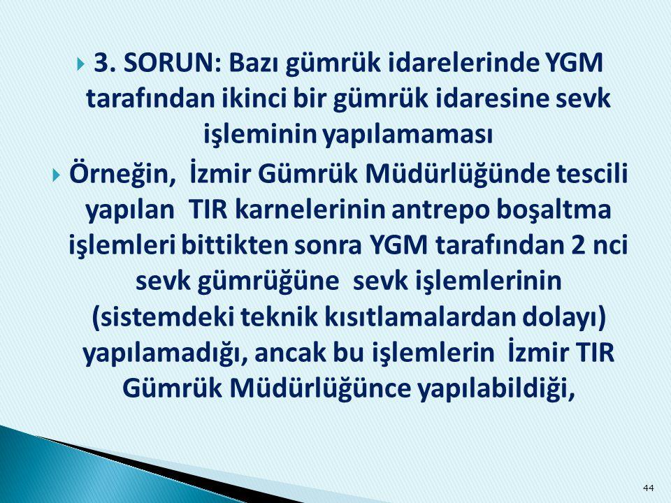  3. SORUN: Bazı gümrük idarelerinde YGM tarafından ikinci bir gümrük idaresine sevk işleminin yapılamaması  Örneğin, İzmir Gümrük Müdürlüğünde tesci
