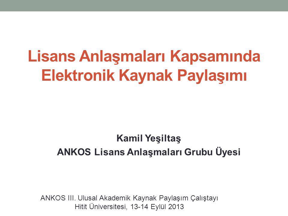 Lisans Anlaşmaları Kapsamında Elektronik Kaynak Paylaşımı Kamil Yeşiltaş ANKOS Lisans Anlaşmaları Grubu Üyesi ANKOS III. Ulusal Akademik Kaynak Paylaş