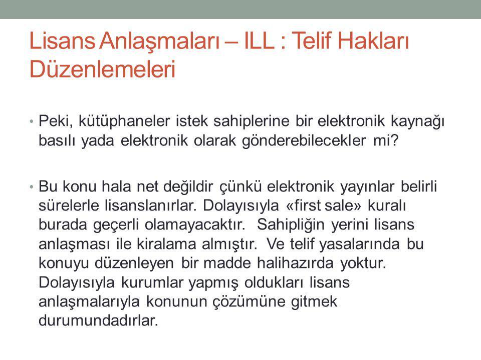 Lisans Anlaşmaları – ILL : Telif Hakları Düzenlemeleri • Peki, kütüphaneler istek sahiplerine bir elektronik kaynağı basılı yada elektronik olarak gön