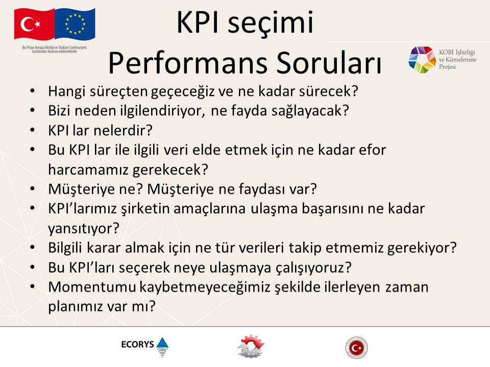 KPI seçimi Performans Soruları • Hangi süreçten geçeceğiz ve ne kadar sürecek? • Bizi neden ilgilendiriyor, ne fayda sağlayacak? • KPI lar nelerdir? •