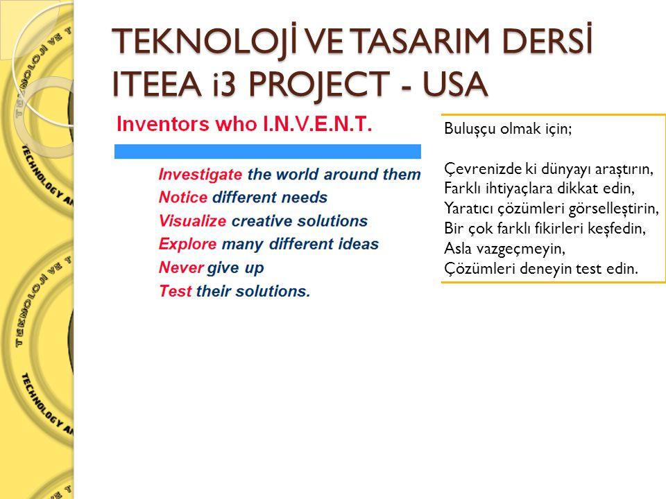 TEKNOLOJ İ VE TASARIM DERS İ ITEEA i3 PROJECT - USA Buluşçu olmak için; Çevrenizde ki dünyayı araştırın, Farklı ihtiyaçlara dikkat edin, Yaratıcı çözü