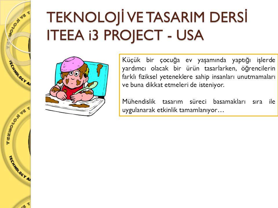 TEKNOLOJ İ VE TASARIM DERS İ ITEEA i3 PROJECT - USA Küçük bir çocu ğ a ev yaşamında yaptı ğ ı işlerde yardımcı olacak bir ürün tasarlarken, ö ğ rencil