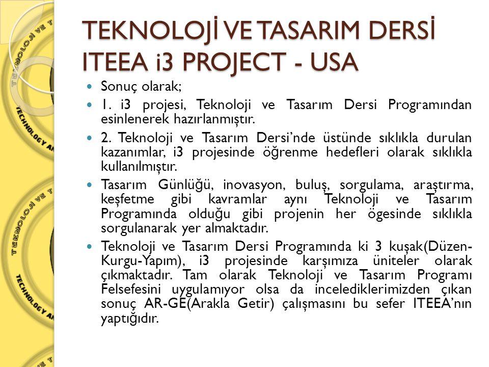 TEKNOLOJ İ VE TASARIM DERS İ ITEEA i3 PROJECT - USA  Sonuç olarak;  1. i3 projesi, Teknoloji ve Tasarım Dersi Programından esinlenerek hazırlanmıştı