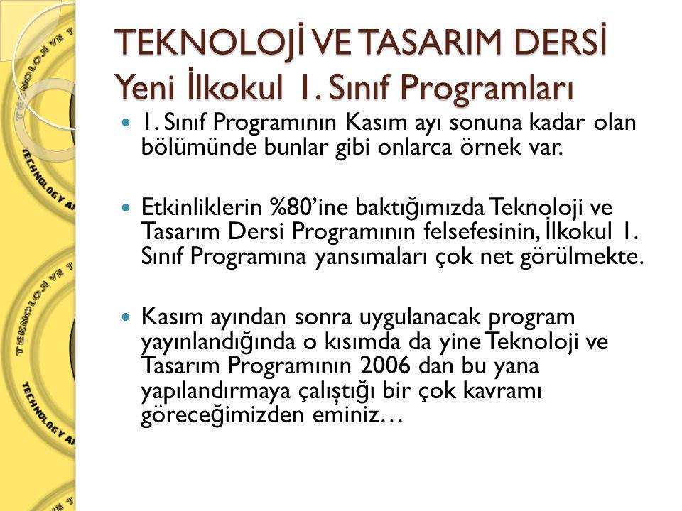 TEKNOLOJ İ VE TASARIM DERS İ Yeni İ lkokul 1. Sınıf Programları  1. Sınıf Programının Kasım ayı sonuna kadar olan bölümünde bunlar gibi onlarca örnek