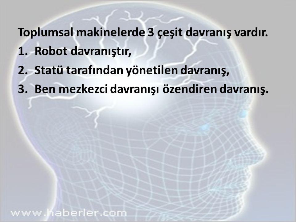 Toplumsal makinelerde 3 çeşit davranış vardır. 1.Robot davranıştır, 2.Statü tarafından yönetilen davranış, 3.Ben mezkezci davranışı özendiren davranış