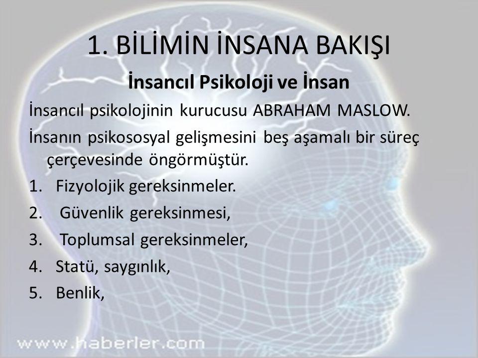 1. BİLİMİN İNSANA BAKIŞI İnsancıl Psikoloji ve İnsan İnsancıl psikolojinin kurucusu ABRAHAM MASLOW. İnsanın psikososyal gelişmesini beş aşamalı bir sü