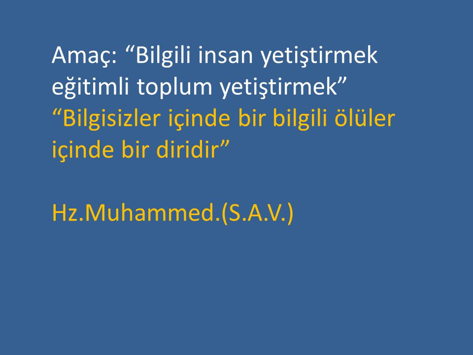 """Amaç: """"Bilgili insan yetiştirmek eğitimli toplum yetiştirmek"""" """"Bilgisizler içinde bir bilgili ölüler içinde bir diridir"""" Hz.Muhammed.(S.A.V.)"""