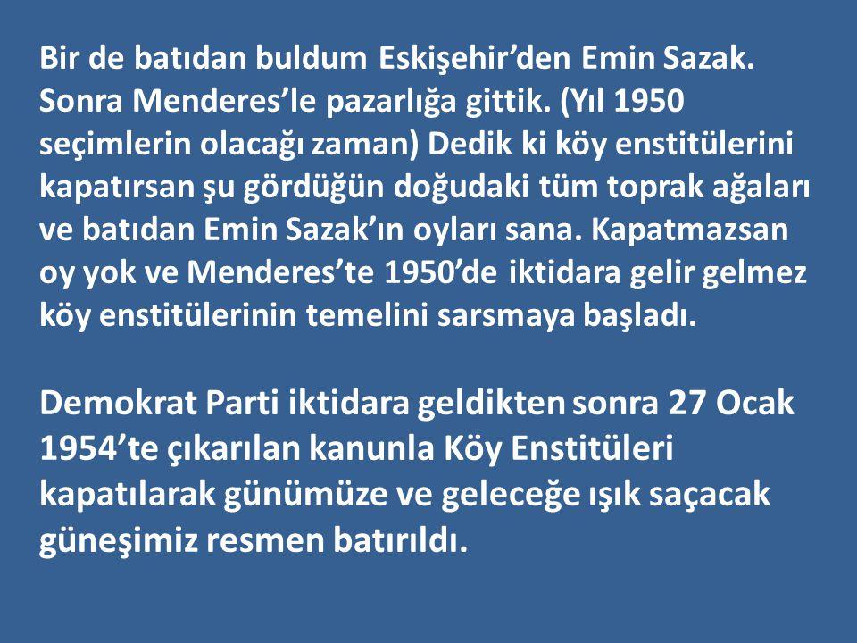 Bir de batıdan buldum Eskişehir'den Emin Sazak. Sonra Menderes'le pazarlığa gittik. (Yıl 1950 seçimlerin olacağı zaman) Dedik ki köy enstitülerini kap