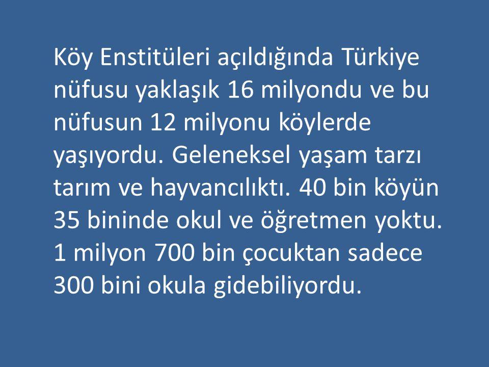 Köy Enstitüleri açıldığında Türkiye nüfusu yaklaşık 16 milyondu ve bu nüfusun 12 milyonu köylerde yaşıyordu. Geleneksel yaşam tarzı tarım ve hayvancıl