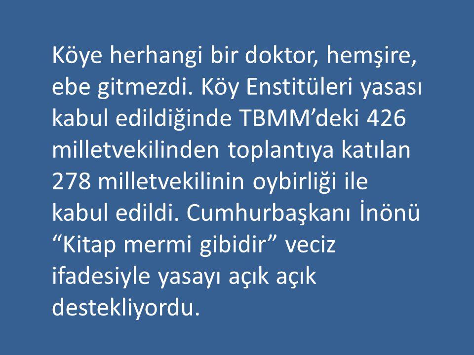 Köye herhangi bir doktor, hemşire, ebe gitmezdi. Köy Enstitüleri yasası kabul edildiğinde TBMM'deki 426 milletvekilinden toplantıya katılan 278 millet