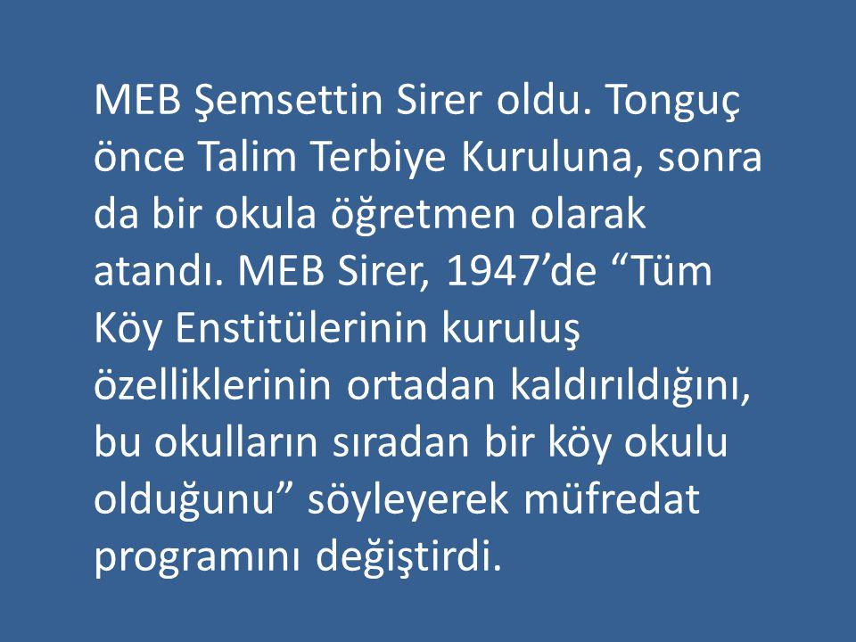 """MEB Şemsettin Sirer oldu. Tonguç önce Talim Terbiye Kuruluna, sonra da bir okula öğretmen olarak atandı. MEB Sirer, 1947'de """"Tüm Köy Enstitülerinin ku"""