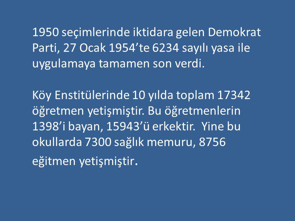 1950 seçimlerinde iktidara gelen Demokrat Parti, 27 Ocak 1954'te 6234 sayılı yasa ile uygulamaya tamamen son verdi. Köy Enstitülerinde 10 yılda toplam