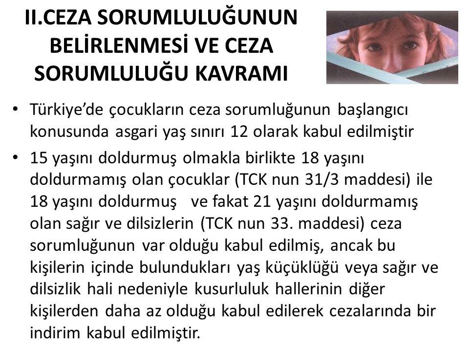 II.CEZA SORUMLULUĞUNUN BELİRLENMESİ VE CEZA SORUMLULUĞU KAVRAMI • Türkiye'de çocukların ceza sorumluğunun başlangıcı konusunda asgari yaş sınırı 12 olarak kabul edilmiştir • 15 yaşını doldurmuş olmakla birlikte 18 yaşını doldurmamış olan çocuklar (TCK nun 31/3 maddesi) ile 18 yaşını doldurmuş ve fakat 21 yaşını doldurmamış olan sağır ve dilsizlerin (TCK nun 33.